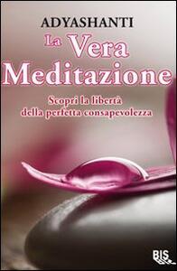Libro La vera meditazione. Scopri la libertà della perfetta consapevolezza Adyashanti