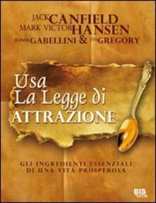 Usare la legge di attrazione. Gli ingredienti essenziali di una vita prosperosa - Jack Canfield,Mark Victor Hansen - copertina