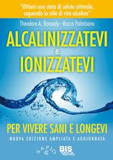 Libro Alcalinizzatevi e ionizzatevi. Per vivere sani e longevi Theodore A. Baroody Rocco Palmisano
