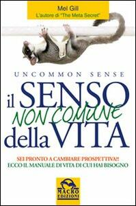 Libro Il senso non comune della vita. Sei pronto a cambiare prospettiva? Mel Gill