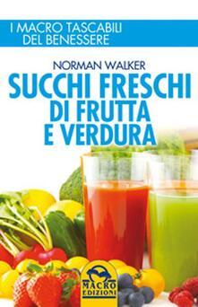 Succhi freschi di frutta e verdura. Ingredienti e proprietà nutritive per migliorare la salute e risolvere disturbi e malattie - Norman Walker - copertina