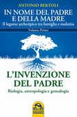 Libro In nome del padre e della madre. Il legame archetipico tra famiglia e malattia. Vol. 1: L'invenzione del padre. Biologia, antropologia e genealogia. Antonio Bertoli