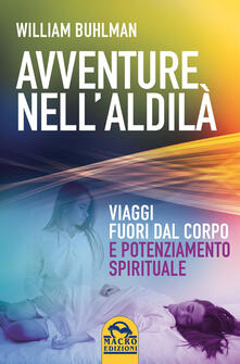 Avventure nellaldilà. Viaggi fuori dal corpo e potenziamento spirituale.pdf