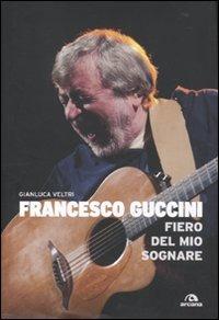 Francesco Guccini. Fiero del mio sognare di Gianluca Veltri