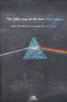 The dark side of the moon. Genesi, storia, eredità del capolavoro dei Pink Floyd - John Harris - copertina