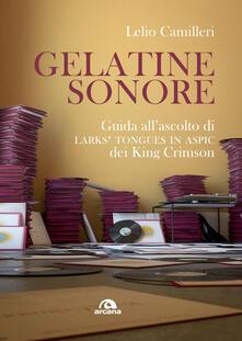 Gelatine sonore. Guida all'ascolto di Larks' tongues in Aspic dei King Crimson - Lelio Camilleri - copertina
