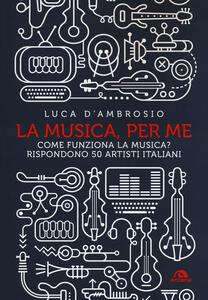 La musica, per me. Come funziona la musica? Rispondono 50 artisti italiani - Luca D'Ambrosio - copertina