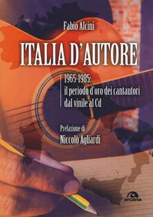 Italia d'autore. 1965-1985: il periodo d'oro dei cantautori dal vinile al Cd - Fabio Alcini - copertina