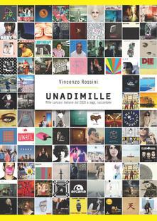Unadimille. Mille canzoni italiane dal 2000 a oggi, raccontate - Vincenzo Rossini - copertina