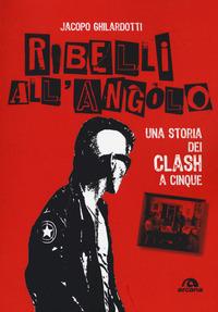 Ribelli all'angolo. Una storia dei Clash a cinque - Ghilardotti Jacopo - wuz.it