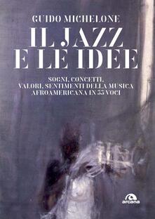 Il jazz e le idee. Sogni, concetti, valori, sentimenti della musica afroamericana in 33 voci - Guido Michelone - copertina