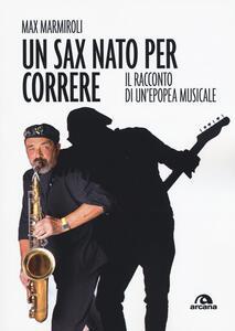 Libro Un sax nato per correre. Il racconto di un'epopea musicale Max Marmiroli