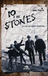 Libro Io e gli Stones. La nascita della leggenda James Phelge