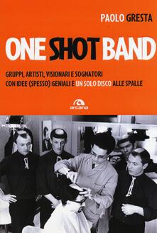 One shot band. Gruppi, artisti, visionari e sognatori con idee (spesso) geniali e un solo disco alle spalle.pdf