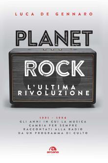 Planet rock. L'ultima rivoluzione. 1991-1994. Gli anni il cui il rock cambiava per l'ultima volta, raccontati da un programma alla radio - Luca De Gennaro - copertina