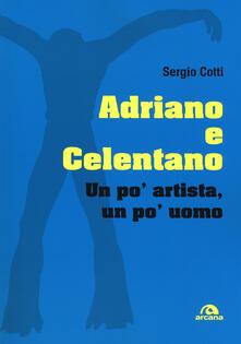 Adriano e Celentano. Un po' artista, un po' uomo - Sergio Cotti - copertina