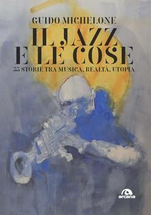 Il jazz e le cose. 33 storie tra musica, realtà, utopia - Guido Michelone - copertina