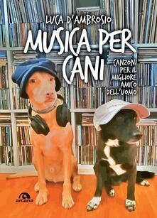 Musica per cani. Canzoni per il migliore amico dell'uomo - Luca D'Ambrosio - copertina