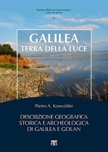Galilea, terra della luce. Descrizione geografica, storica e archeologica di Galilea e Golan