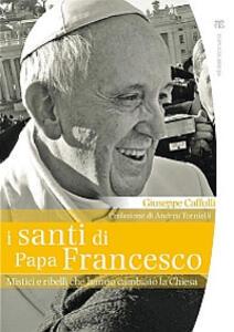 I santi di papa Francesco. Mistici e ribelli che hanno cambiato la Chiesa