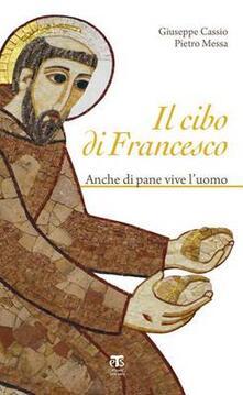 Il cibo di Francesco. Anche di pane vive l'uomo - Pietro Messa,Giuseppe Cassio - copertina