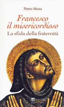 Francesco il misericordioso. La sfida della fraternità - Pietro Messa - copertina