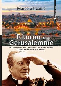 Ritorno a Gerusalemme. Il cammino del cristiano in Terra Santa con Carlo Maria Martini. Ediz. a colori - Garzonio Marco - wuz.it