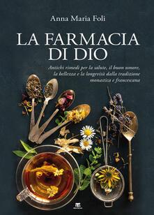 La farmacia di Dio. Antichi rimedi per la salute, il buon umore, la bellezza e la longevità dalla tradizione monastica e francescana.pdf