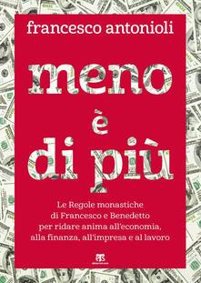 Meno è di più. Le Regole monastiche di Francesco e Benedetto per ridare anima alleconomia, alla finanza, allimpresa e al lavoro.pdf