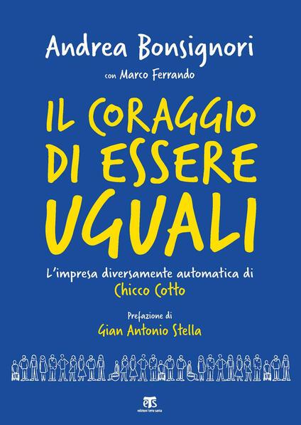 Il coraggio di essere uguali. L'impresa diversamente automatica di Chicco Cotto - Andrea Bonsignori,Marco Ferrando - copertina