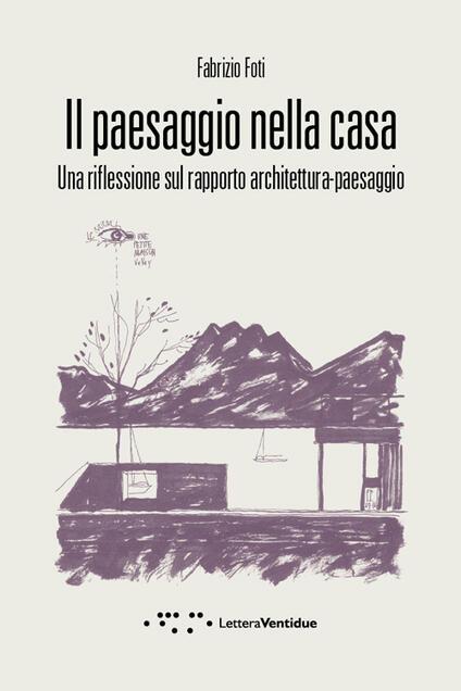 Il paesaggio nella casa. Una riflessione sul rapporto architettura-paesaggio - Fabrizio Foti - copertina