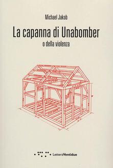 La capanna di Unabomber. O della violenza - Michael Jakob - copertina