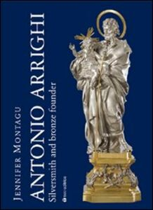 Antonio Arrighi. Silversmith and bronze founder in Baroque Rome