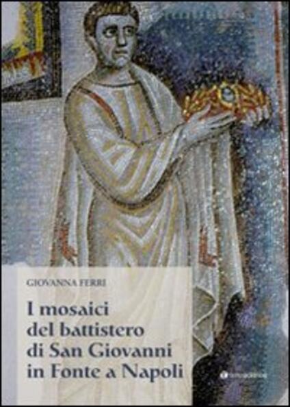I mosaici del battistero di San Giovanni in Fonte a Napoli - Giovanna Ferri - copertina