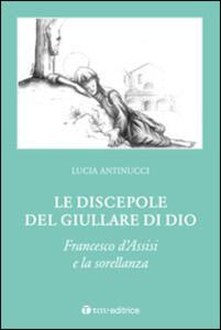 Le discepole del giullare di Dio. Francesco d'Assisi e la sorellanza