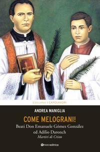 Come melograni. Don Emanuele Gómez Gonzalez e Adilio Daronch, martiri di Cristo - Maniglia Andrea - wuz.it