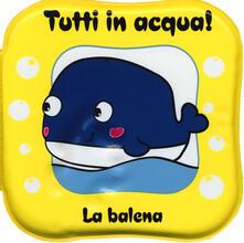 La balena. Tutti in acqua! Ediz. a colori. Con gadget.pdf