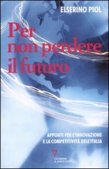 Per non perdere il futuro. Appunti per l'innovazione e la competitività dell'Italia - Elserino Piol - copertina