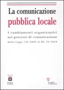 La comunicazione pubblica locale. I cambiamenti organizzativi nei processi di comunicazione dalla legge 150/200 al DL 78/2010