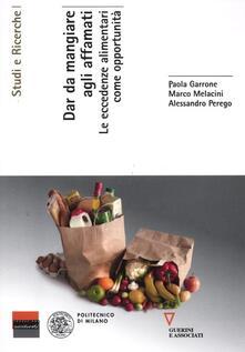 Dar da mangiare agli affamati. Le eccedenze alimentari come opportunità - Paola Garrone,Marco Melacini,Alessandro Perego - copertina