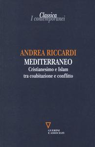 Libro Mediterraneo. Cristianesimo e Islam tra coabitazione e conflitto Andrea Riccardi