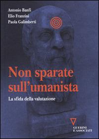 Non sparate sull'umanista. La sfida della valutazione - Banfi Antonio Franzini Elio Galimberti Paola - wuz.it