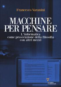 Macchine per pensare. L'informatica come prosecuzione della filosofia con altri mezzi. Trattato di informatica umanistica. Vol. 1 - Francesco Varanini - copertina