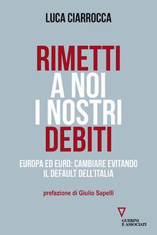 Rimetti a noi i nostri debiti. Europa ed euro: cambiare evitando il default dell'Italia - Luca Ciarrocca - copertina