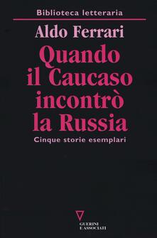 Quando il Caucaso incontrò la Russia. Cinque storie esemplari - Aldo Ferrari - copertina