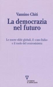 La democrazia del futuro. Le nuove sfide globali, il «caso Italia» e il ruolo del centrosinistra - Vannino Chiti - copertina