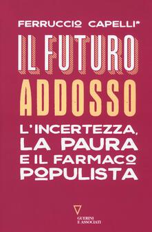 Il futuro addosso. L'incertezza, la paura e il farmaco populista - Ferruccio Capelli - copertina