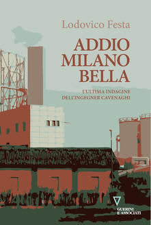 Addio Milano bella. L'ultima indagine dell'ingegner Cavenaghi - Lodovico Festa - copertina