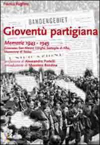 Gioventù partigiana. Memorie 1943-1945. Canavese, San Mauro, Langhe, battaglia di Alba, liberazione di Torino