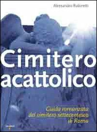 Cimitero acattolico. Guida romanzata del cimitero settecentesco di Roma